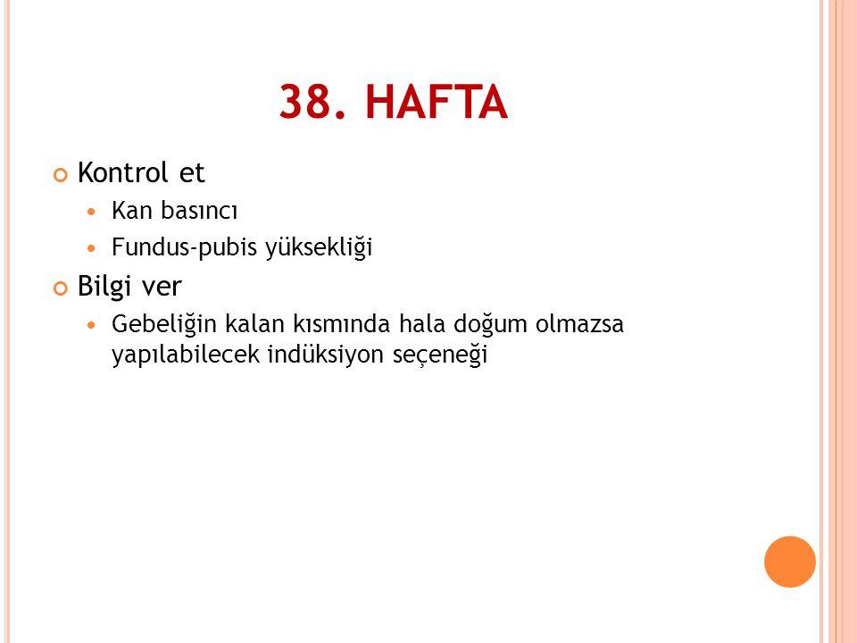 38. HAFTA Kontrol et  Kan basıncı  Fundus-pubis yüksekliği Bilgi ver  Gebeliğin kalan kısmında hala doğum olmazsa yapılabilecek indüksiyon seçeneği