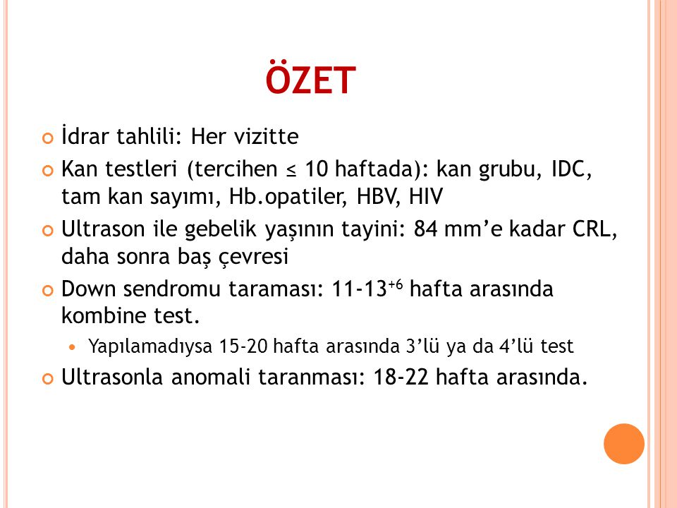 ÖZET İdrar tahlili: Her vizitte Kan testleri (tercihen ≤ 10 haftada): kan grubu, IDC, tam kan sayımı, Hb.opatiler, HBV, HIV Ultrason ile gebelik yaşın