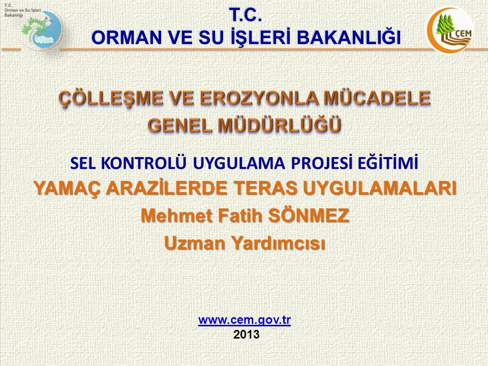 T.C. ORMAN VE SU İŞLERİ BAKANLIĞI www.cem.gov.tr 2013 SEL KONTROLÜ UYGULAMA PROJESİ EĞİTİMİ YAMAÇ ARAZİLERDE TERAS UYGULAMALARI Mehmet Fatih SÖNMEZ Uz