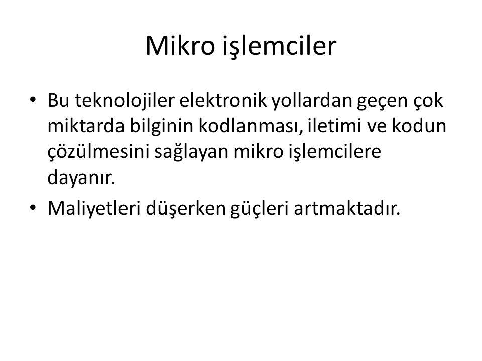 Mikro işlemciler • Bu teknolojiler elektronik yollardan geçen çok miktarda bilginin kodlanması, iletimi ve kodun çözülmesini sağlayan mikro işlemciler