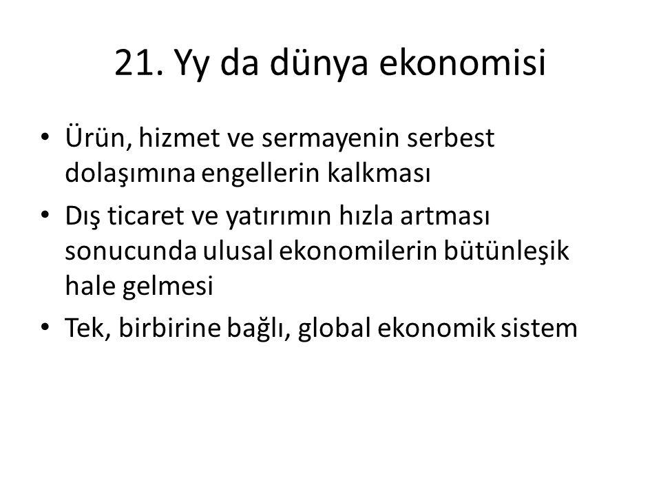 21. Yy da dünya ekonomisi • Ürün, hizmet ve sermayenin serbest dolaşımına engellerin kalkması • Dış ticaret ve yatırımın hızla artması sonucunda ulusa