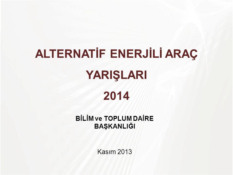 TÜBİTAK ALTERNATİF ENERJİLİ ARAÇ YARIŞLARI 2014 Kasım 2013 BİLİM ve TOPLUM DAİRE BAŞKANLIĞI