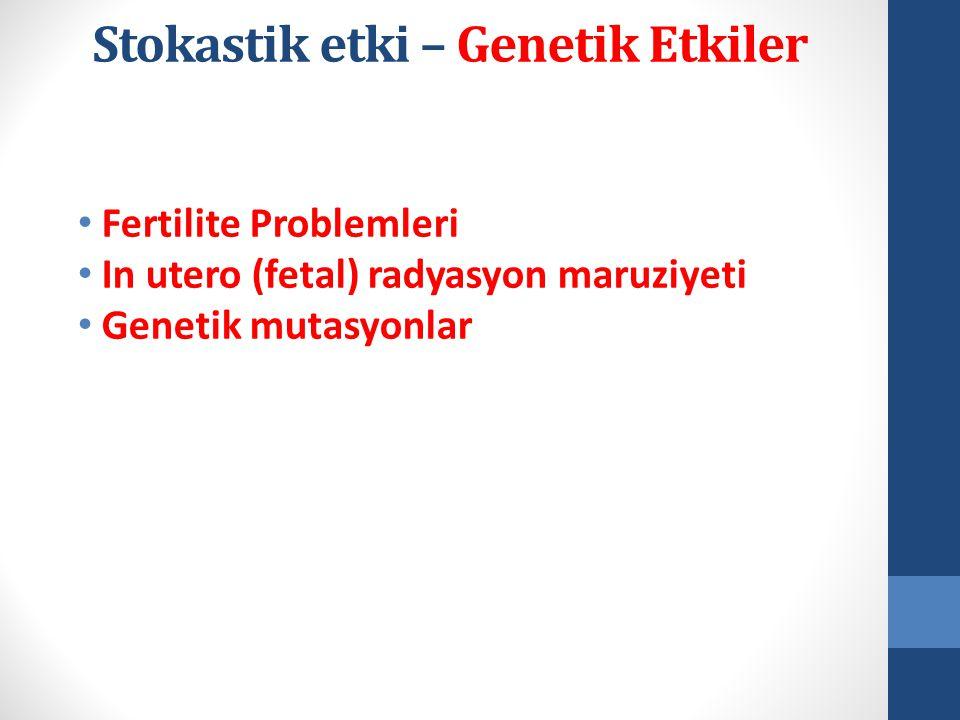 • Fertilite Problemleri • In utero (fetal) radyasyon maruziyeti • Genetik mutasyonlar Stokastik etki – Genetik Etkiler