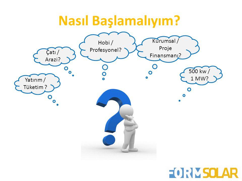 Nasıl Başlamalıyım? Yatırım / Tüketim ? Hobi / Profesyonel? Kurumsal / Proje Finansmanı? 500 kw / 1 MW? Çatı / Arazi?