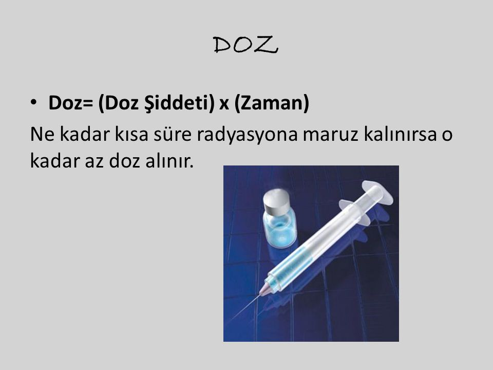 DOZ • Doz= (Doz Şiddeti) x (Zaman) Ne kadar kısa süre radyasyona maruz kalınırsa o kadar az doz alınır.