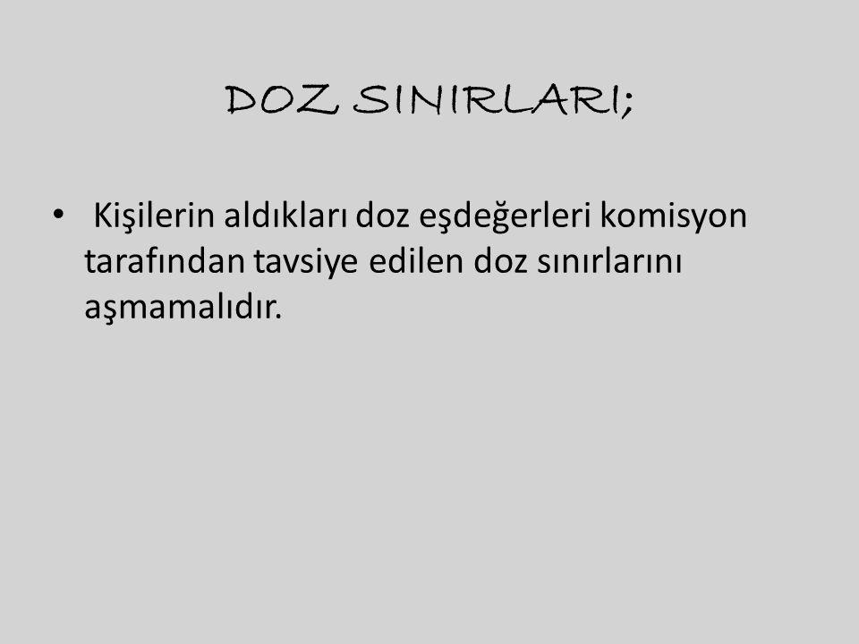 DOZ SINIRLARI; • Kişilerin aldıkları doz eşdeğerleri komisyon tarafından tavsiye edilen doz sınırlarını aşmamalıdır.