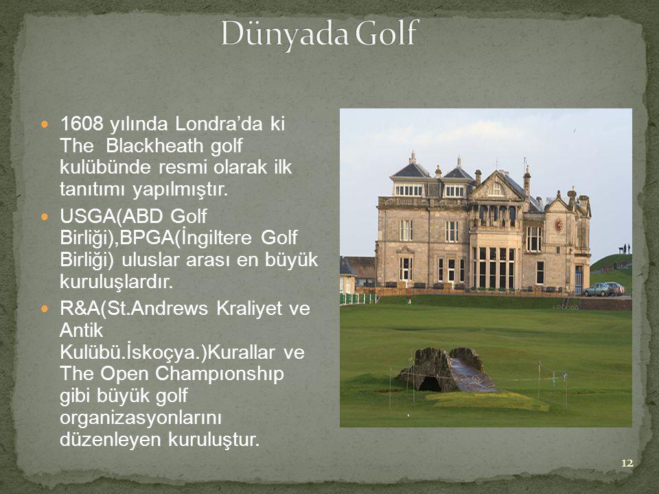 1608 yılında Londra'da ki The Blackheath golf kulübünde resmi olarak ilk tanıtımı yapılmıştır.  USGA(ABD Golf Birliği),BPGA(İngiltere Golf Birliği)