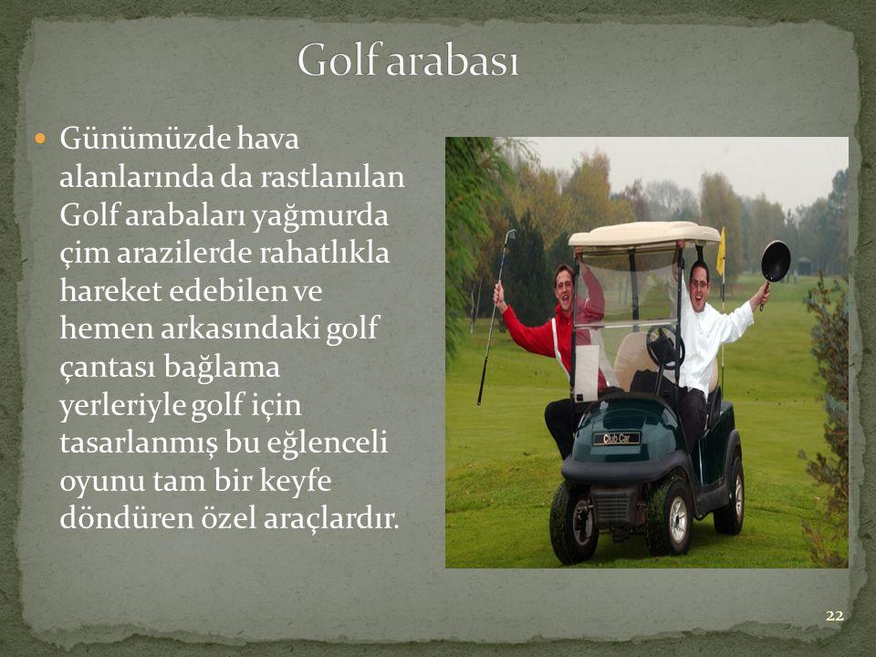  Günümüzde hava alanlarında da rastlanılan Golf arabaları yağmurda çim arazilerde rahatlıkla hareket edebilen ve hemen arkasındaki golf çantası bağla