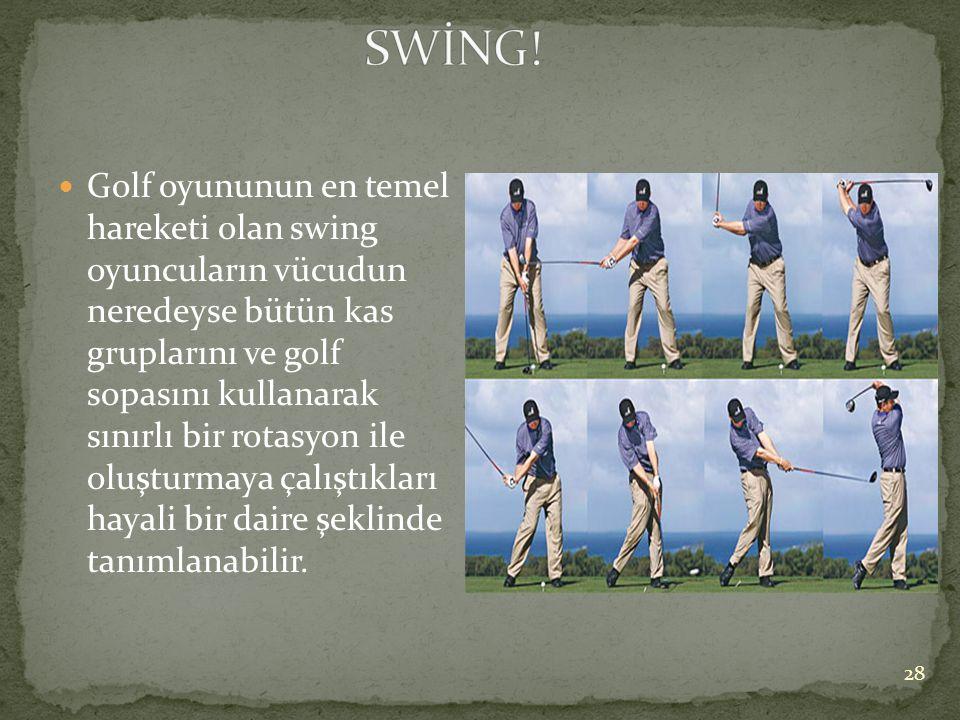  Golf oyununun en temel hareketi olan swing oyuncuların vücudun neredeyse bütün kas gruplarını ve golf sopasını kullanarak sınırlı bir rotasyon ile o