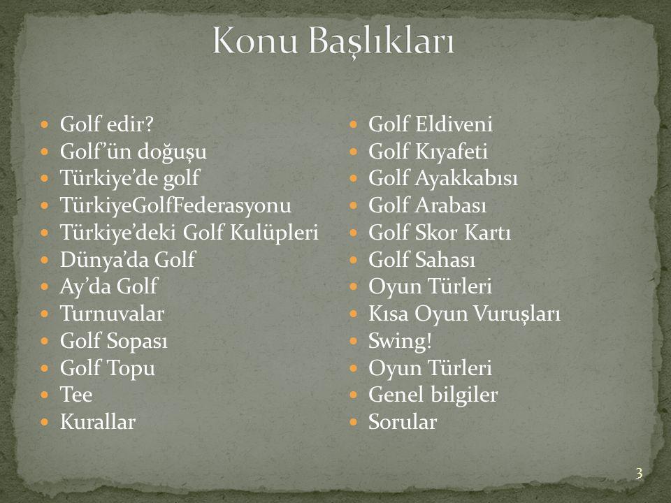 3  Golf edir?  Golf'ün doğuşu  Türkiye'de golf  TürkiyeGolfFederasyonu  Türkiye'deki Golf Kulüpleri  Dünya'da Golf  Ay'da Golf  Turnuvalar  G