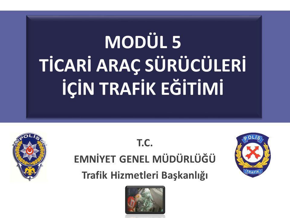 MODÜL 5 TİCARİ ARAÇ SÜRÜCÜLERİ İÇİN TRAFİK EĞİTİMİ T.C. EMNİYET GENEL MÜDÜRLÜĞÜ Trafik Hizmetleri Başkanlığı