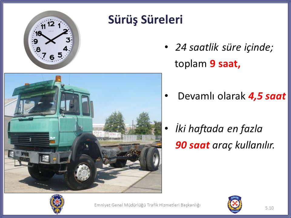 Emniyet Genel Müdürlüğü Trafik Hizmetleri Başkanlığı Sürüş Süreleri 5.10 • 24 saatlik süre içinde; toplam 9 saat, • Devamlı olarak 4,5 saat • İki haft