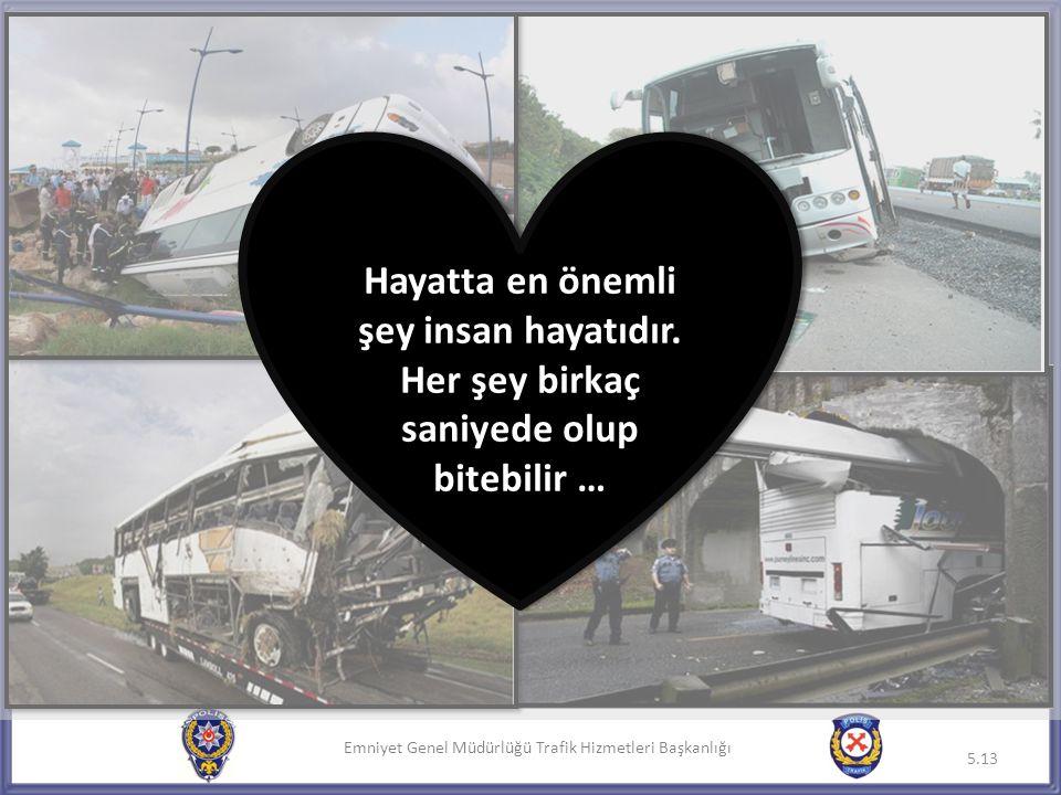 Emniyet Genel Müdürlüğü Trafik Hizmetleri Başkanlığı 5.13 Hayatta en önemli şey insan hayatıdır. Her şey birkaç saniyede olup bitebilir … Hayatta en ö