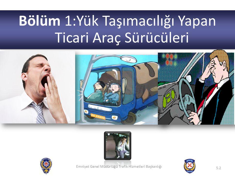 Emniyet Genel Müdürlüğü Trafik Hizmetleri Başkanlığı 5.2 Bölüm 1:Yük Taşımacılığı Yapan Ticari Araç Sürücüleri