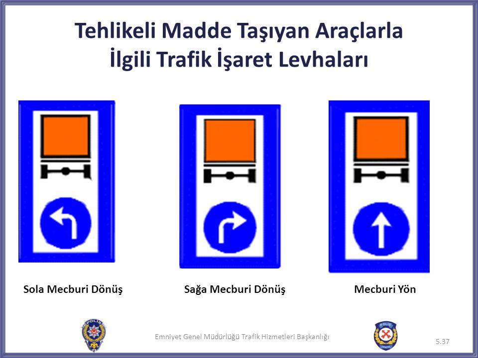 Emniyet Genel Müdürlüğü Trafik Hizmetleri Başkanlığı Tehlikeli Madde Taşıyan Araçlarla İlgili Trafik İşaret Levhaları 5.37 Sola Mecburi DönüşSağa Mecb