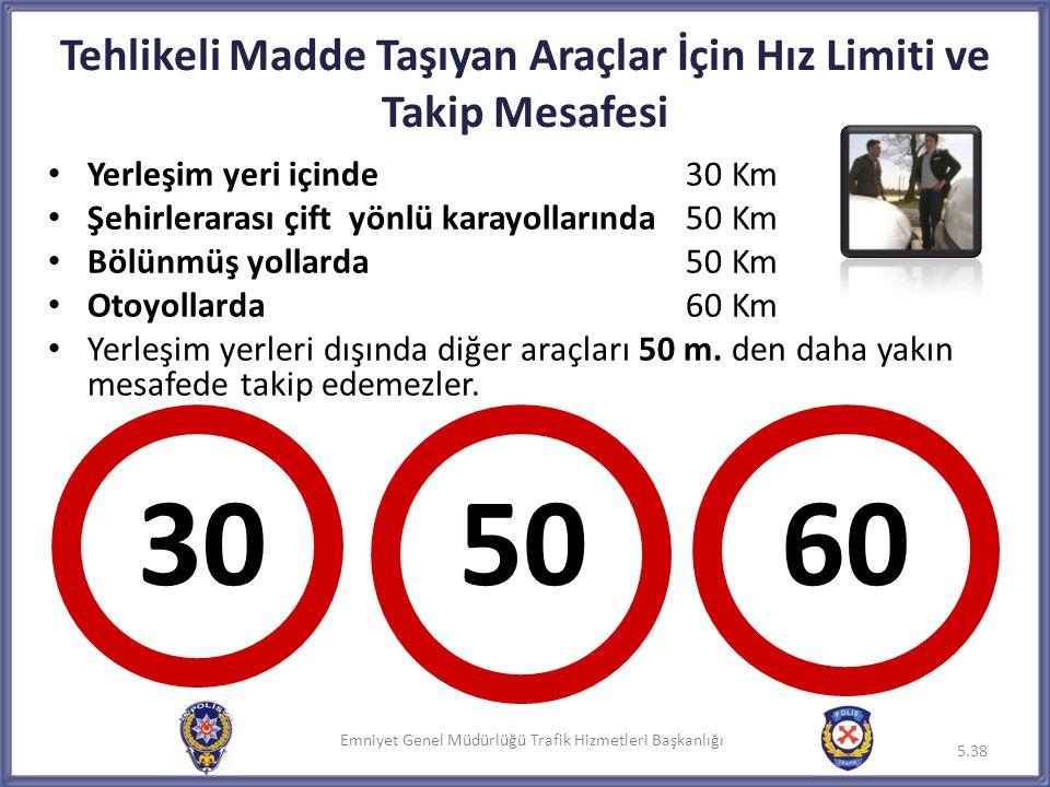Emniyet Genel Müdürlüğü Trafik Hizmetleri Başkanlığı Tehlikeli Madde Taşıyan Araçlar İçin Hız Limiti ve Takip Mesafesi • Yerleşim yeri içinde 30 Km •
