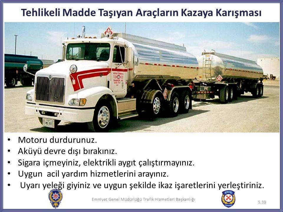 Emniyet Genel Müdürlüğü Trafik Hizmetleri Başkanlığı Tehlikeli Madde Taşıyan Araçların Kazaya Karışması • Motoru durdurunuz. • Aküyü devre dışı bırakı