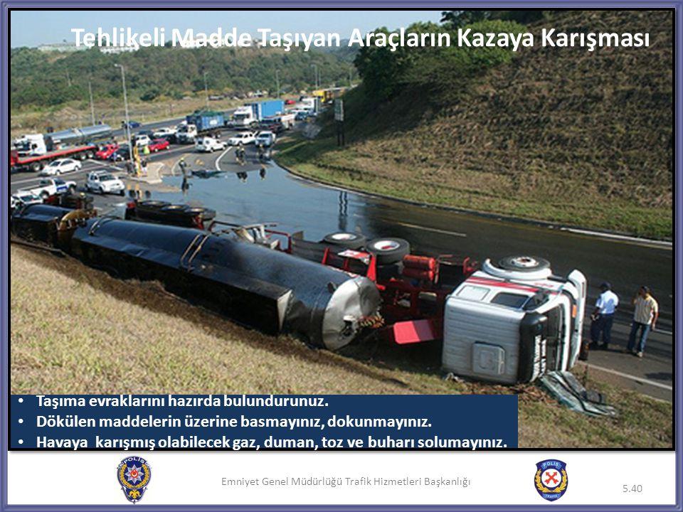 Emniyet Genel Müdürlüğü Trafik Hizmetleri Başkanlığı Tehlikeli Madde Taşıyan Araçların Kazaya Karışması 5.40 • Taşıma evraklarını hazırda bulundurunuz