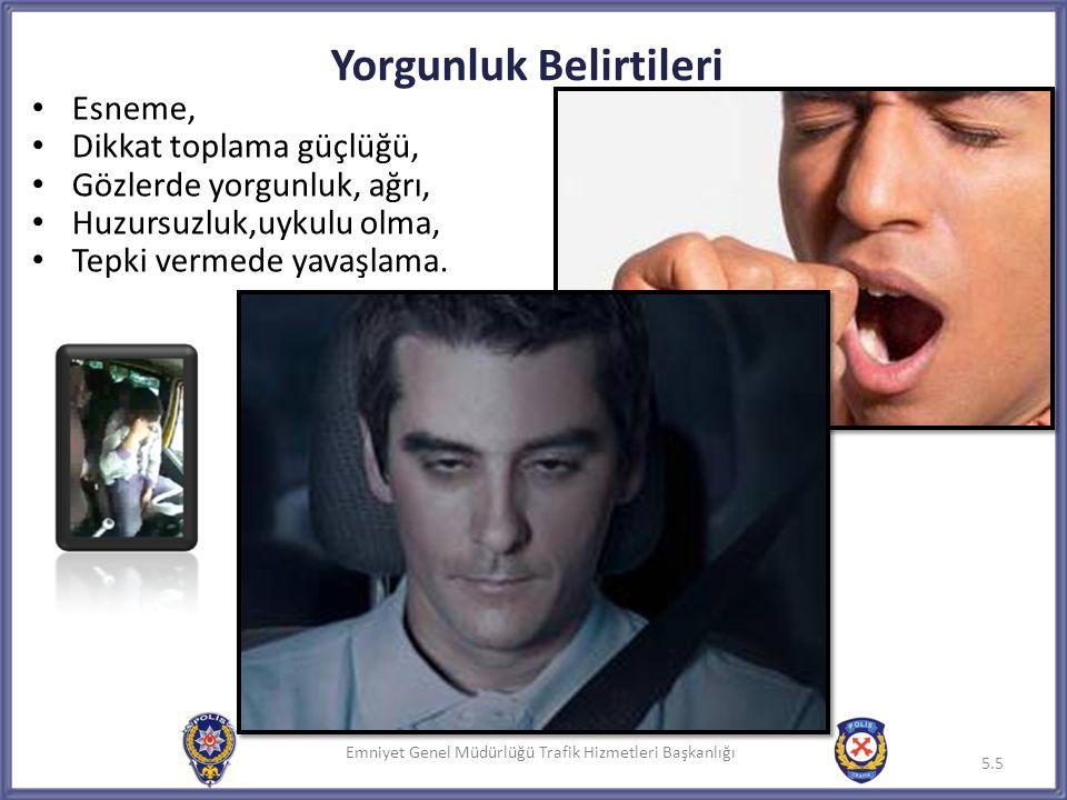 Emniyet Genel Müdürlüğü Trafik Hizmetleri Başkanlığı Yorgunluk Belirtileri 5.5 Emniyet Genel Müdürlüğü Trafik Hizmetleri Başkanlığı • Esneme, • Dikkat