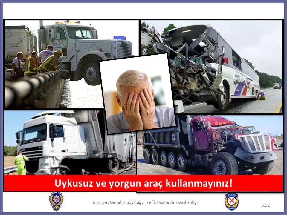Emniyet Genel Müdürlüğü Trafik Hizmetleri Başkanlığı 5.52 Uykusuz ve yorgun araç kullanmayınız!
