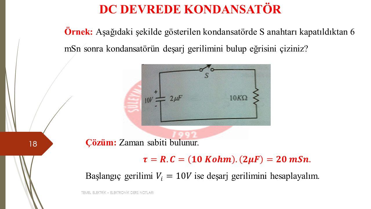 TEMEL ELEKTRİK – ELEKTRONİK DERS NOTLARI 18 DC DEVREDE KONDANSATÖR Örnek: Aşağıdaki şekilde gösterilen kondansatörde S anahtarı kapatıldıktan 6 mSn so