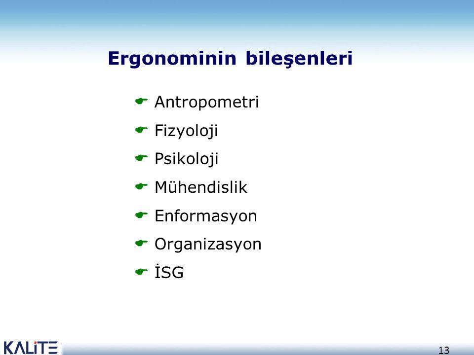 13 Ergonominin bileşenleri  Antropometri  Fizyoloji  Psikoloji  Mühendislik  Enformasyon  Organizasyon  İSG