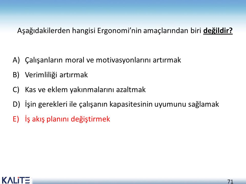 71 Aşağıdakilerden hangisi Ergonomi'nin amaçlarından biri değildir? A)Çalışanların moral ve motivasyonlarını artırmak B)Verimliliği artırmak C)Kas ve