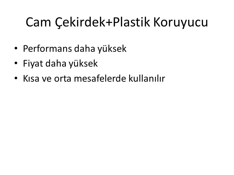 Cam Çekirdek+Plastik Koruyucu • Performans daha yüksek • Fiyat daha yüksek • Kısa ve orta mesafelerde kullanılır