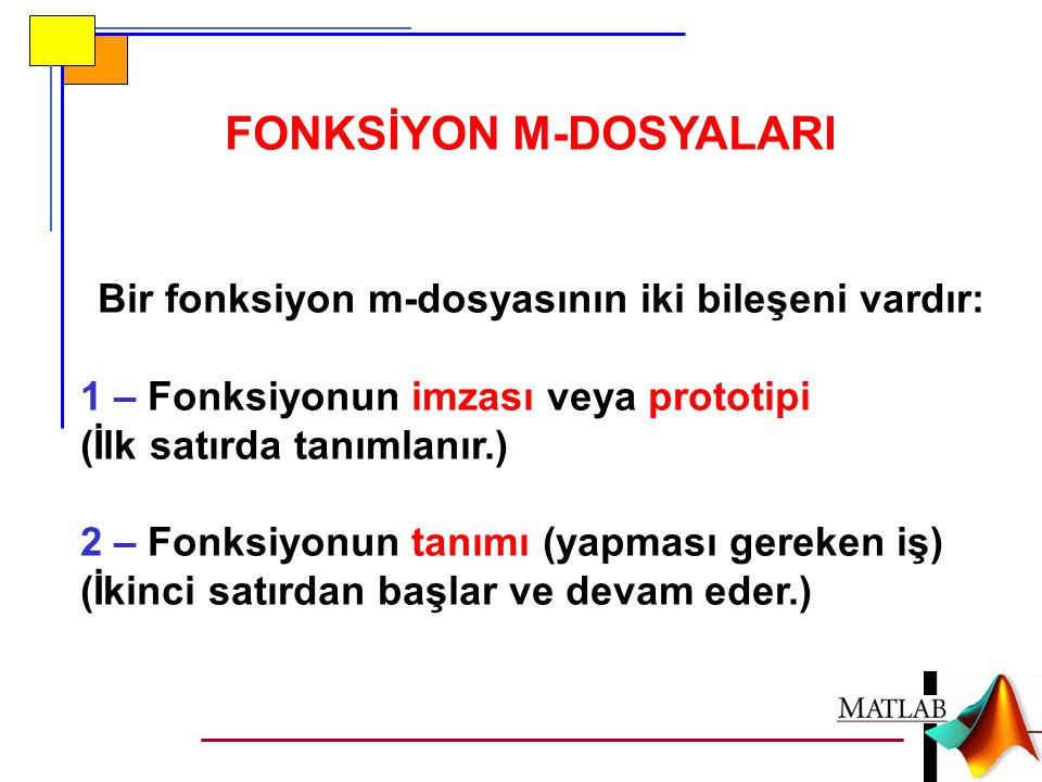 FONKSİYON M-DOSYALARI Bir fonksiyon m-dosyasının iki bileşeni vardır: 1 – Fonksiyonun imzası veya prototipi (İlk satırda tanımlanır.) 2 – Fonksiyonun tanımı (yapması gereken iş) (İkinci satırdan başlar ve devam eder.)