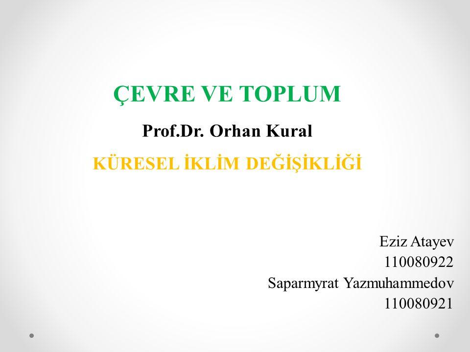 ÇEVRE VE TOPLUM Prof.Dr. Orhan Kural KÜRESEL İKLİM DEĞİŞİKLİĞİ Eziz Atayev 110080922 Saparmyrat Yazmuhammedov 110080921
