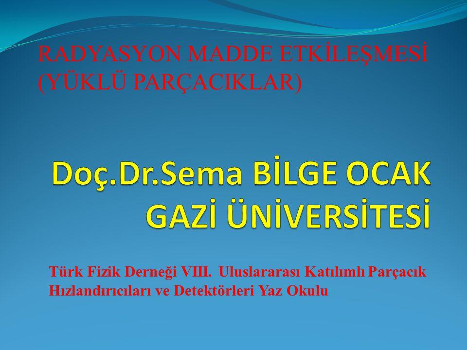 RADYASYON MADDE ETKİLEŞMESİ (YÜKLÜ PARÇACIKLAR) Türk Fizik Derneği VIII. Uluslararası Katılımlı Parçacık Hızlandırıcıları ve Detektörleri Yaz Okulu