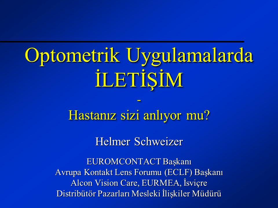 Optometrik Uygulamalarda İLETİŞİM - Hastanız sizi anlıyor mu? Helmer Schweizer EUROMCONTACT Başkanı Avrupa Kontakt Lens Forumu (ECLF) Başkanı Alcon Vi