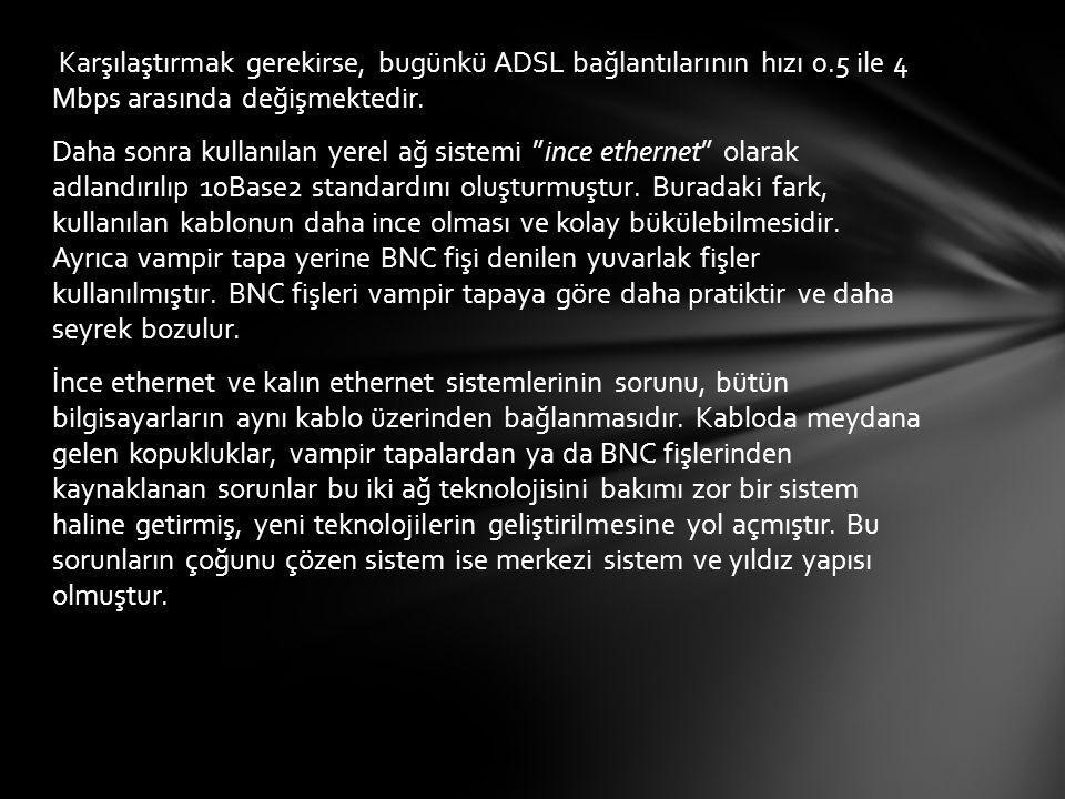 """Karşılaştırmak gerekirse, bugünkü ADSL bağlantılarının hızı 0.5 ile 4 Mbps arasında değişmektedir. Daha sonra kullanılan yerel ağ sistemi """"ince ethern"""