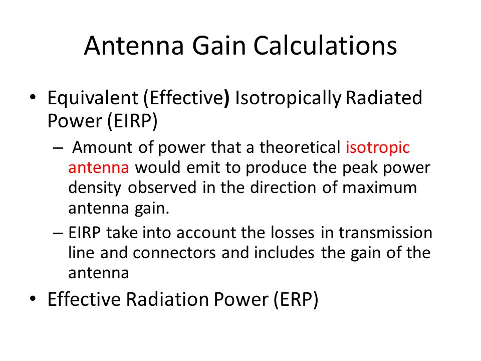 Antenna Gain Calculations • Equivalent (Effective) Isotropically Radiated Power (EIRP) – Amount of power that a theoretical isotropic antenna would emit to produce the peak power density observed in the direction of maximum antenna gain.
