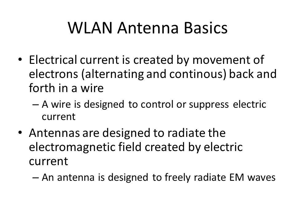 WLAN Anten Temelleri • Elektronların bir tel/kablo içinde hareketi ile elektrik akımı – Tel/kablo elektrik akımını kontrol etme veya kablo içinde tutmak üzere tasarımlanmıştır • Antenler (gönderici/iletici olanlar) elektrik akımıyla oluşan elektromanyetik (EM) alanı yaymak üzere taşarımlanmıştır – Bir anten EM dalgalarını serbestçe yaymak üzere tasarımlanmıştır