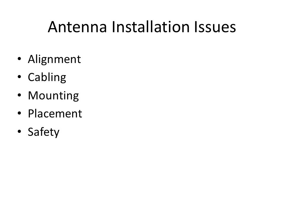 Antenna Installation Issues • Alignment • Cabling • Mounting • Placement • Safety