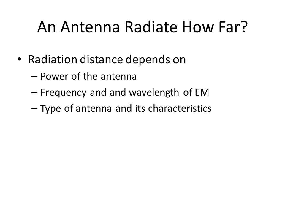 An Antenna Radiate How Far? • Radiation distance depends on – Power of the antenna – Frequency and and wavelength of EM – Type of antenna and its char