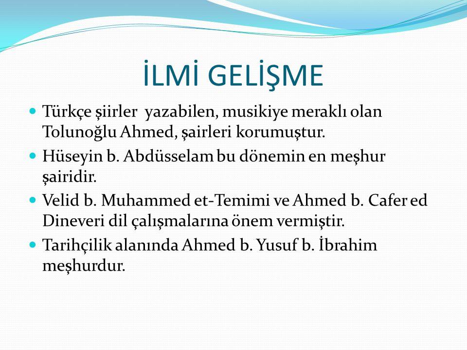 İLMİ GELİŞME  Türkçe şiirler yazabilen, musikiye meraklı olan Tolunoğlu Ahmed, şairleri korumuştur.  Hüseyin b. Abdüsselam bu dönemin en meşhur şair