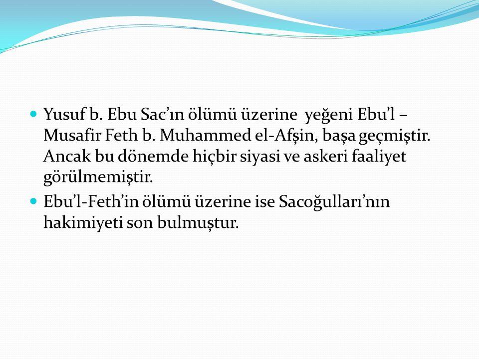  Yusuf b. Ebu Sac'ın ölümü üzerine yeğeni Ebu'l – Musafir Feth b. Muhammed el-Afşin, başa geçmiştir. Ancak bu dönemde hiçbir siyasi ve askeri faaliye
