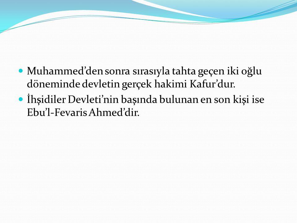  Muhammed'den sonra sırasıyla tahta geçen iki oğlu döneminde devletin gerçek hakimi Kafur'dur.  İhşidiler Devleti'nin başında bulunan en son kişi is