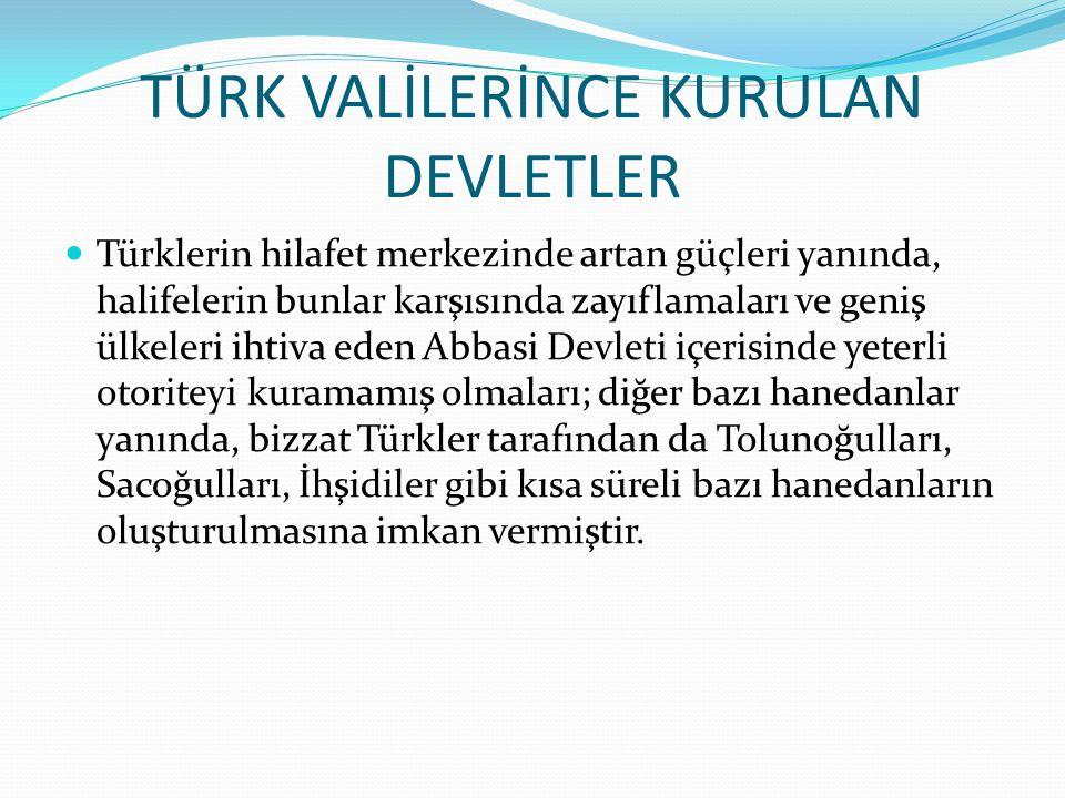 TÜRK VALİLERİNCE KURULAN DEVLETLER  Türklerin hilafet merkezinde artan güçleri yanında, halifelerin bunlar karşısında zayıflamaları ve geniş ülkeleri