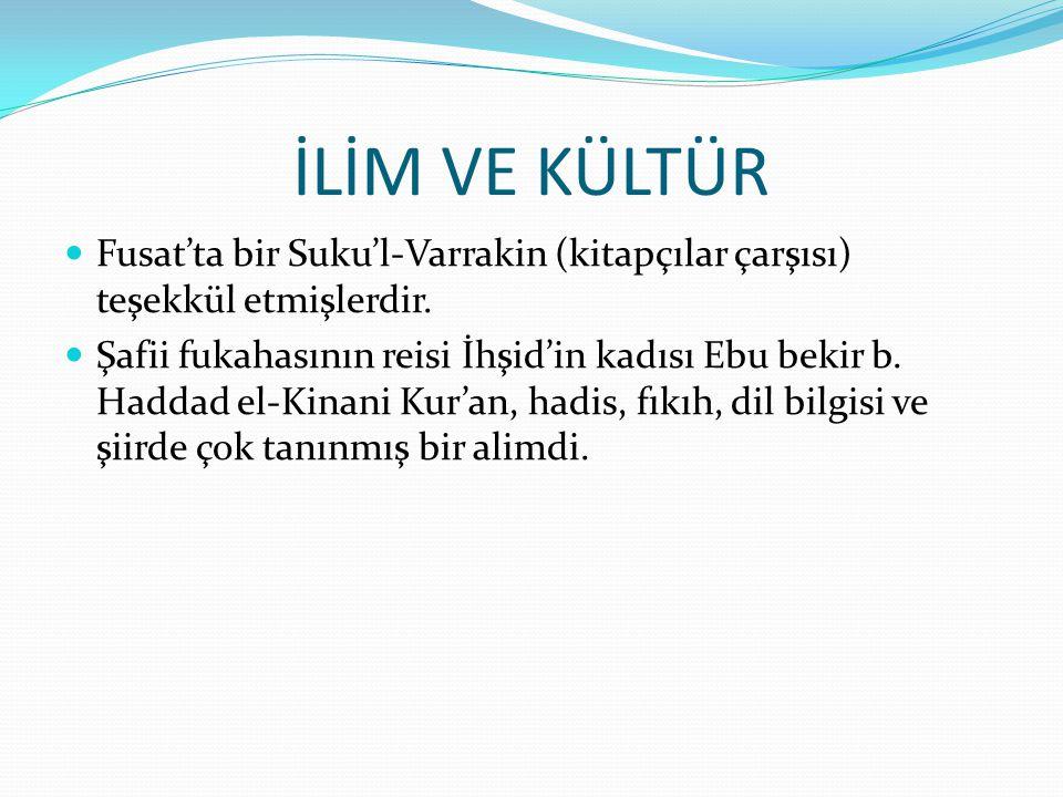 İLİM VE KÜLTÜR  Fusat'ta bir Suku'l-Varrakin (kitapçılar çarşısı) teşekkül etmişlerdir.  Şafii fukahasının reisi İhşid'in kadısı Ebu bekir b. Haddad