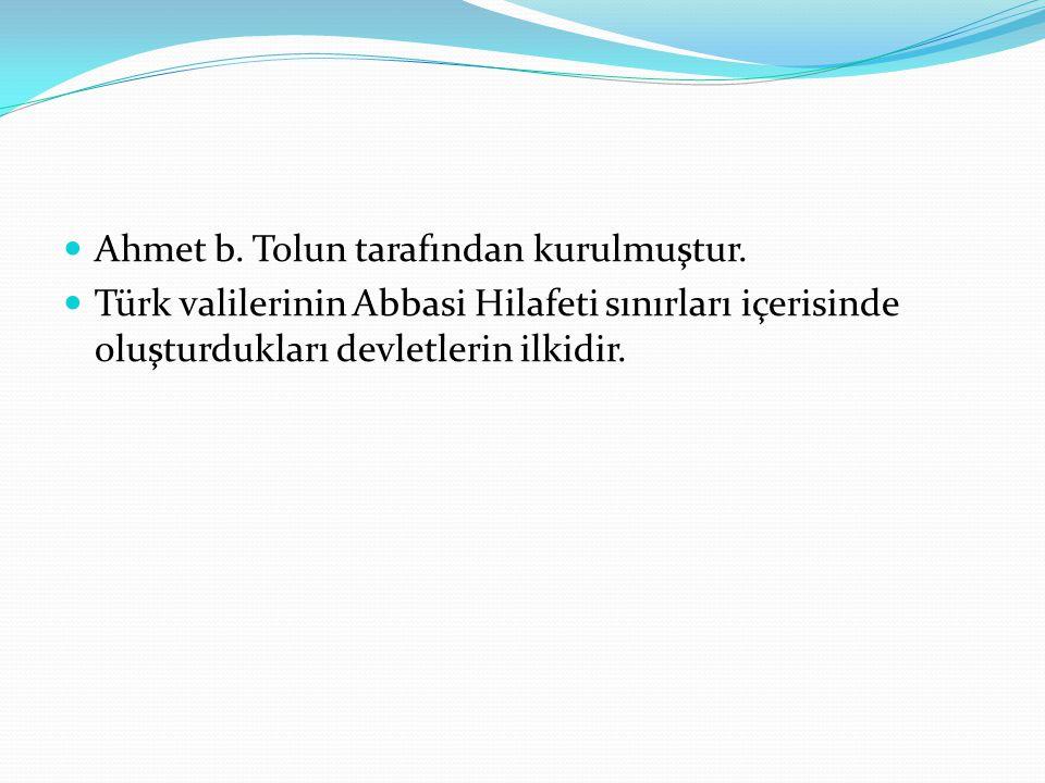  Ahmet b. Tolun tarafından kurulmuştur.  Türk valilerinin Abbasi Hilafeti sınırları içerisinde oluşturdukları devletlerin ilkidir.