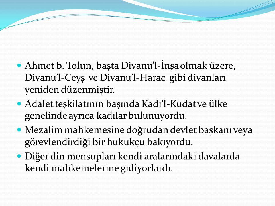  Ahmet b. Tolun, başta Divanu'l-İnşa olmak üzere, Divanu'l-Ceyş ve Divanu'l-Harac gibi divanları yeniden düzenmiştir.  Adalet teşkilatının başında K