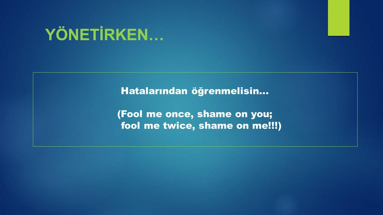 Hatalarından öğrenmelisin... (Fool me once, shame on you; fool me twice, shame on me!!!) YÖNETİRKEN…