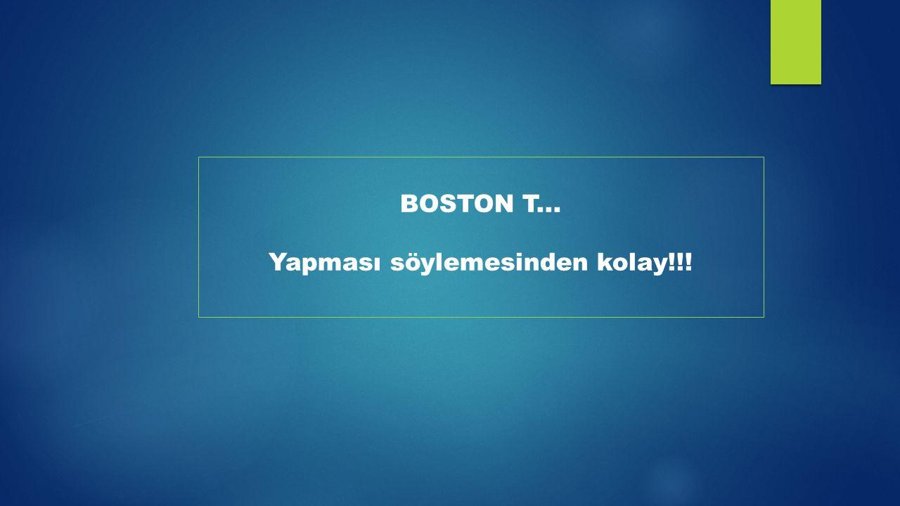 BOSTON T... Yapması söylemesinden kolay!!!