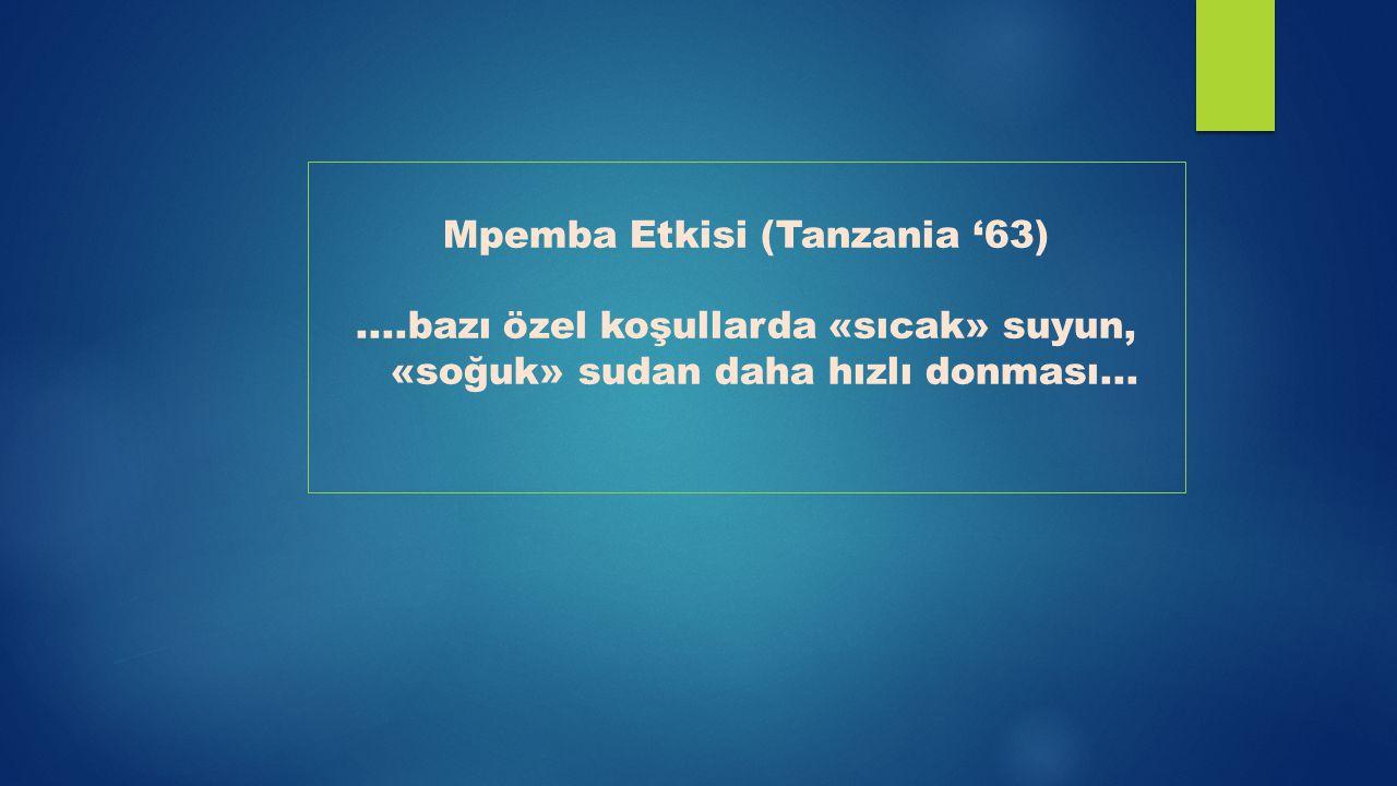 Mpemba Etkisi (Tanzania '63)....bazı özel koşullarda «sıcak» suyun, «soğuk» sudan daha hızlı donması...