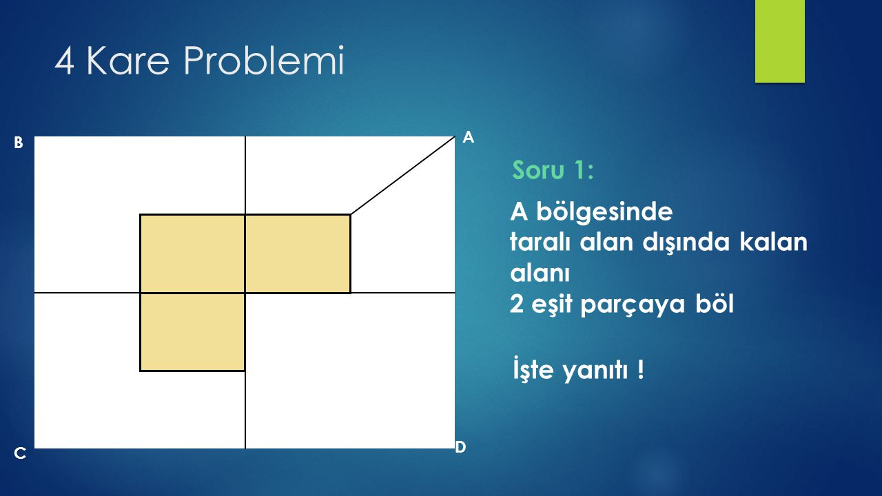 4 Kare Problemi B A D C A bölgesinde taralı alan dışında kalan alanı 2 eşit parçaya böl İşte yanıtı ! Soru 1: