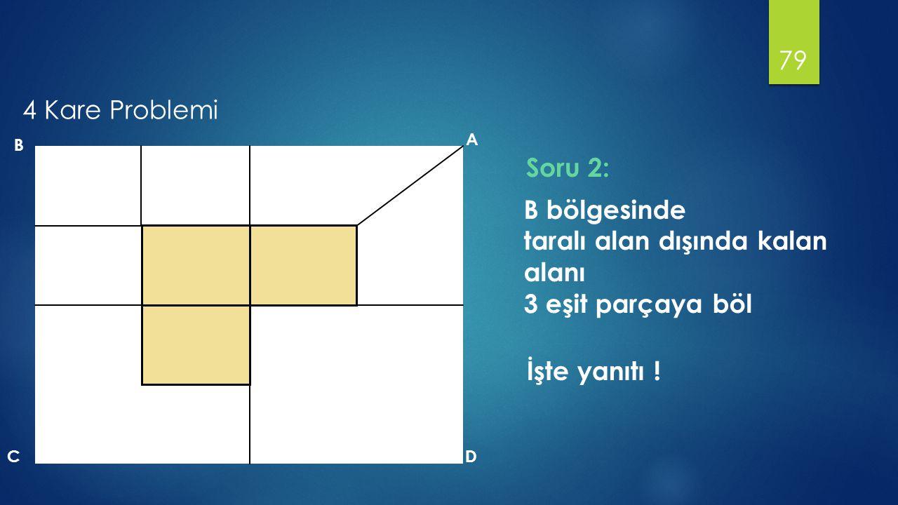 79 B A DC B bölgesinde taralı alan dışında kalan alanı 3 eşit parçaya böl İşte yanıtı ! Soru 2: 4 Kare Problemi