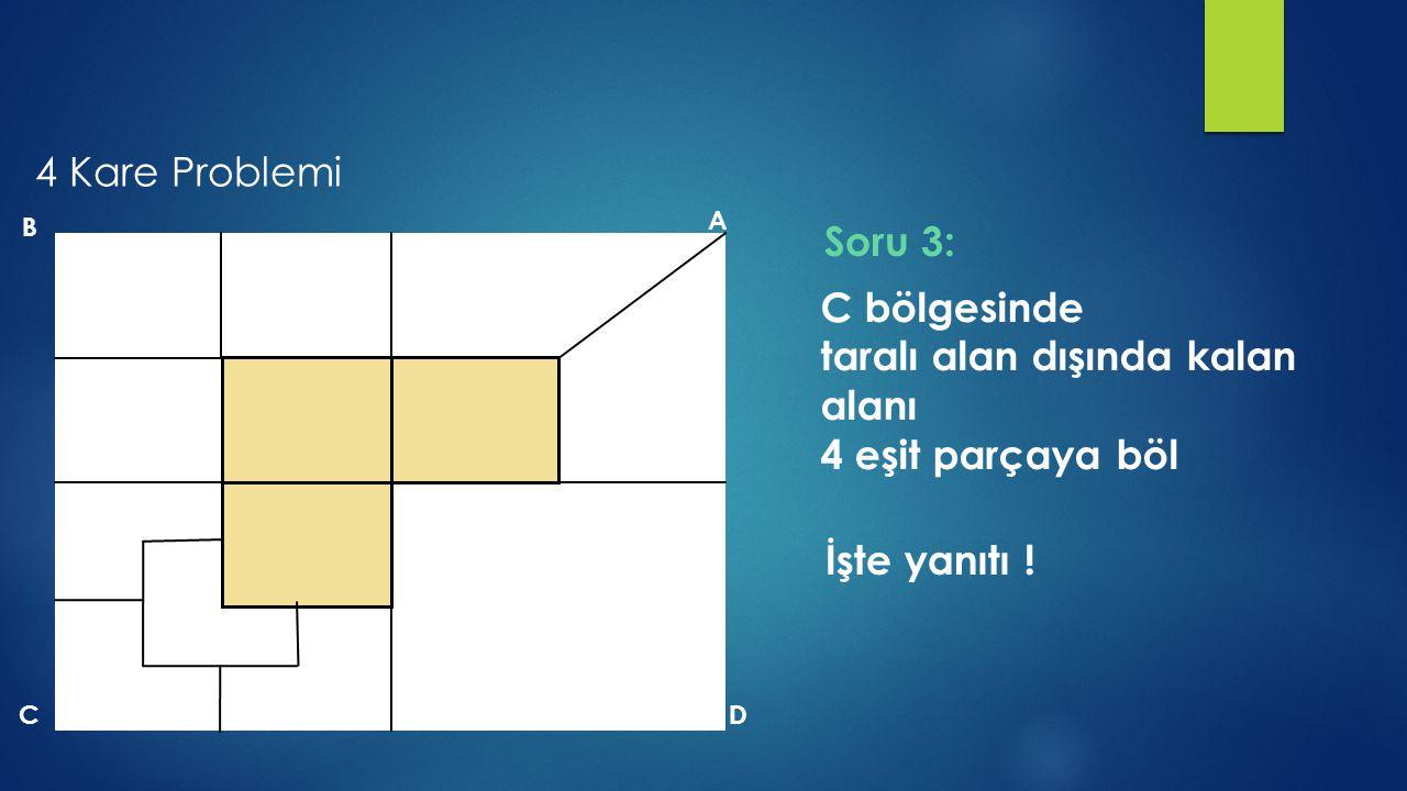B A DC C bölgesinde taralı alan dışında kalan alanı 4 eşit parçaya böl İşte yanıtı ! Soru 3: 4 Kare Problemi